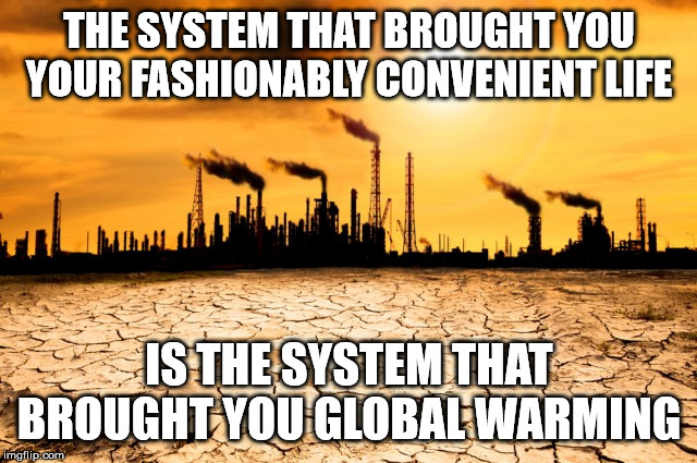 Global Warming | THE SYSTEM THAT BROUGHT YOU YOUR FASHIONABLY CONVENIENT LIFE IS THE SYSTEM THAT BROUGHT YOU GLOBAL WARMING | image tagged in global warming | made w/ Imgflip meme maker