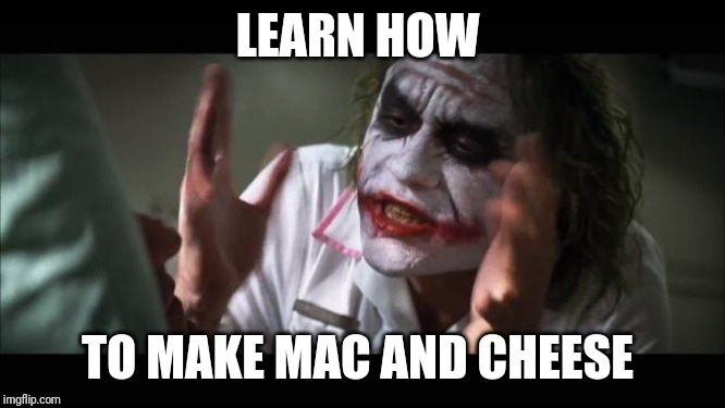 And everybody loses their minds Meme | LEARN HOW TO MAKE MAC AND CHEESE | image tagged in memes,and everybody loses their minds | made w/ Imgflip meme maker