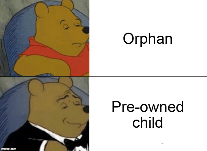 If this sounds offensive, it's not meant that way | Orphan Pre-owned child | image tagged in memes,tuxedo winnie the pooh,orphan,i don't know what to put here | made w/ Imgflip meme maker