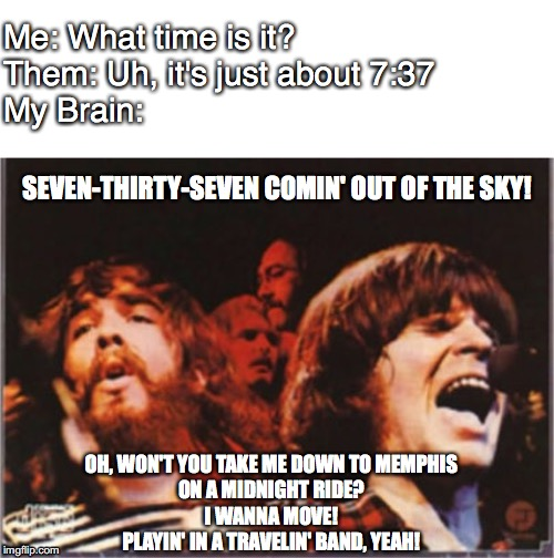 My brain is a Tavelin' Band |  Me: What time is it? Them: Uh, it's just about 7:37 My Brain:; SEVEN-THIRTY-SEVEN COMIN' OUT OF THE SKY! OH, WON'T YOU TAKE ME DOWN TO MEMPHIS ON A MIDNIGHT RIDE? I WANNA MOVE! PLAYIN' IN A TRAVELIN' BAND, YEAH! | image tagged in brain,ccr,time,psychology | made w/ Imgflip meme maker