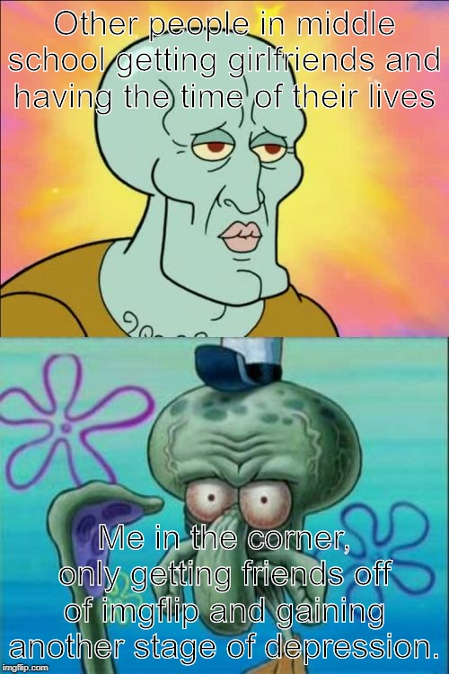 Squidward |  Other people in middle school getting girlfriends and having the time of their lives; Me in the corner, only getting friends off of imgflip and gaining another stage of depression. | image tagged in memes,squidward | made w/ Imgflip meme maker