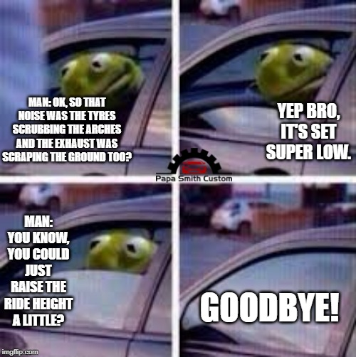 Dropped on it's arse. | MAN: OK, SO THAT NOISE WAS THE TYRES SCRUBBING THE ARCHES AND THE EXHAUST WAS SCRAPING THE GROUND TOO? YEP BRO, IT'S SET SUPER LOW. MAN: YOU | image tagged in kermit window,low,suspension,mods,cars,car meme | made w/ Imgflip meme maker