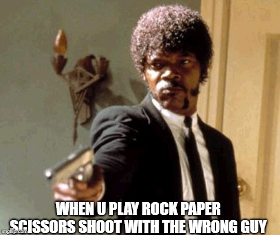 Say That Again I Dare You |  WHEN U PLAY ROCK PAPER SCISSORS SHOOT WITH THE WRONG GUY | image tagged in memes,say that again i dare you | made w/ Imgflip meme maker