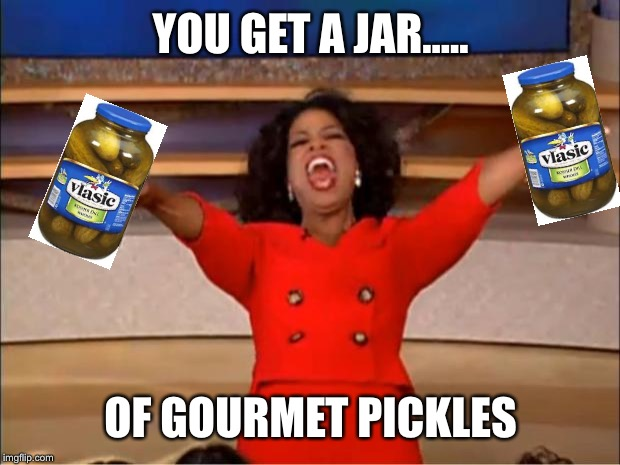 Oprah You Get A Meme | YOU GET A JAR..... OF GOURMET PICKLES | image tagged in memes,oprah you get a | made w/ Imgflip meme maker