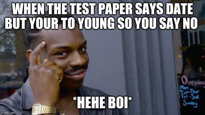 Roll Safe Think About It Meme | WHEN THE TEST PAPER SAYS DATE BUT YOUR TO YOUNG SO YOU SAY NO *HEHE BOI* | image tagged in memes,roll safe think about it | made w/ Imgflip meme maker