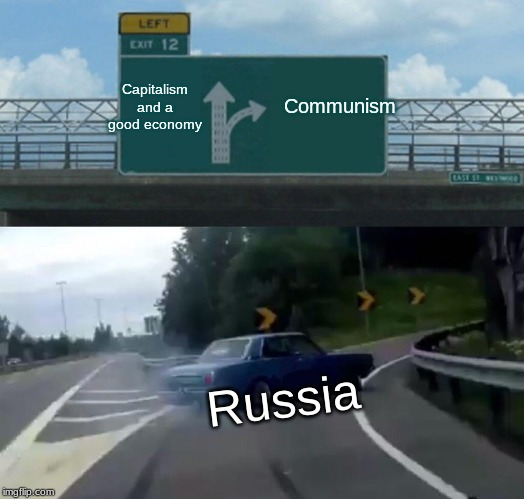 Left Exit 12 Off Ramp |  Communism; Capitalism and a good economy; Russia | image tagged in memes,left exit 12 off ramp,historical meme | made w/ Imgflip meme maker