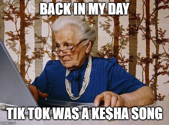 Old woman at pc | BACK IN MY DAY TIK TOK WAS A KE$HA SONG | image tagged in old woman at pc | made w/ Imgflip meme maker