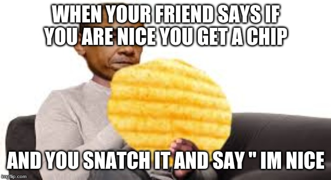 "chip | WHEN YOUR FRIEND SAYS IF YOU ARE NICE YOU GET A CHIP AND YOU SNATCH IT AND SAY "" IM NICE 