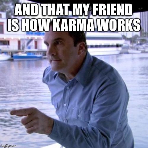 And That's Why | AND THAT MY FRIEND IS HOW KARMA WORKS | image tagged in and that's why | made w/ Imgflip meme maker