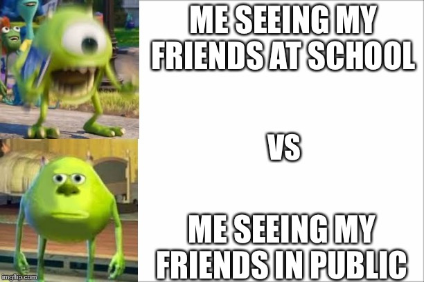 Me at school vs me in public Mike Wazowski |  ME SEEING MY FRIENDS AT SCHOOL; VS; ME SEEING MY FRIENDS IN PUBLIC | image tagged in mike wazowski,school,memes,funny,funny memes,friends | made w/ Imgflip meme maker