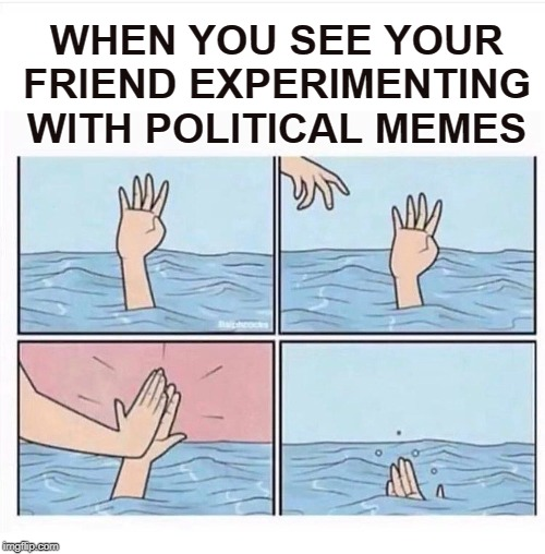 Drowning highfive | WHEN YOU SEE YOUR FRIEND EXPERIMENTING WITH POLITICAL MEMES | image tagged in drowning highfive,memes,political memes,politics,funny memes,imgflip | made w/ Imgflip meme maker