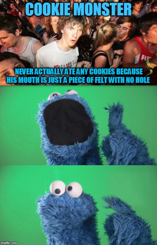 COOKIE MONSTER NEVER ACTUALLY ATE ANY COOKIES BECAUSE HIS MOUTH IS JUST A PIECE OF FELT WITH NO HOLE | image tagged in cookie monster wait what,memes,cookie monster,cookies,muppets,sesame street | made w/ Imgflip meme maker