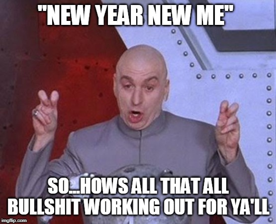 "Dr Evil Laser | ""NEW YEAR NEW ME"" SO...HOWS ALL THAT ALL BULLSHIT WORKING OUT FOR YA'LL 