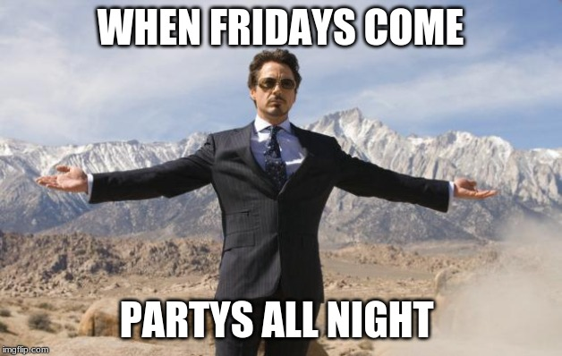 Friday Tony Stark | WHEN FRIDAYS COME PARTYS ALL NIGHT | image tagged in friday tony stark | made w/ Imgflip meme maker