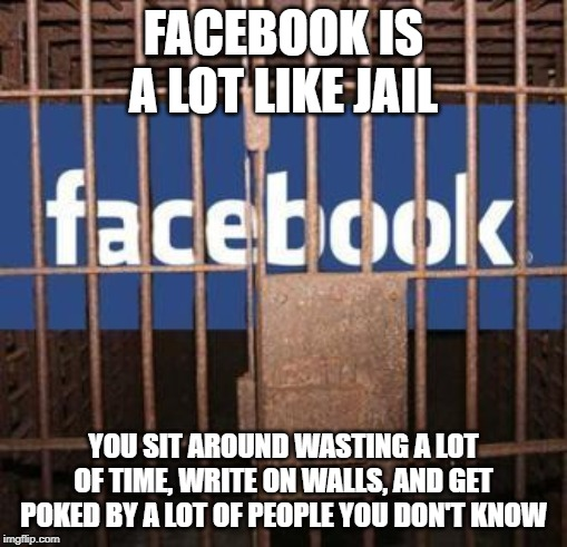 Facebook jail | FACEBOOK IS A LOT LIKE JAIL YOU SIT AROUND WASTING A LOT OF TIME, WRITE ON WALLS, AND GET POKED BY A LOT OF PEOPLE YOU DON'T KNOW | image tagged in facebook jail | made w/ Imgflip meme maker