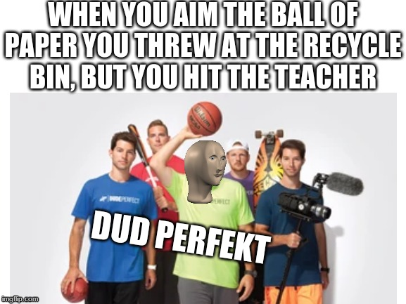 WHEN YOU AIM THE BALL OF PAPER YOU THREW AT THE RECYCLE BIN, BUT YOU HIT THE TEACHER DUD PERFEKT | image tagged in meme man,dude perfect | made w/ Imgflip meme maker