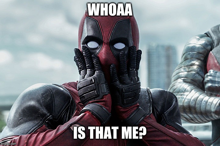 Deadpool - Gasp |  WHOAA; IS THAT ME? | image tagged in deadpool - gasp | made w/ Imgflip meme maker