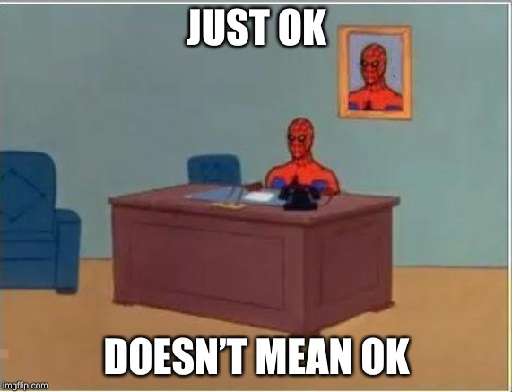 Spiderman Computer Desk |  JUST OK; DOESN'T MEAN OK | image tagged in memes,spiderman computer desk,spiderman | made w/ Imgflip meme maker