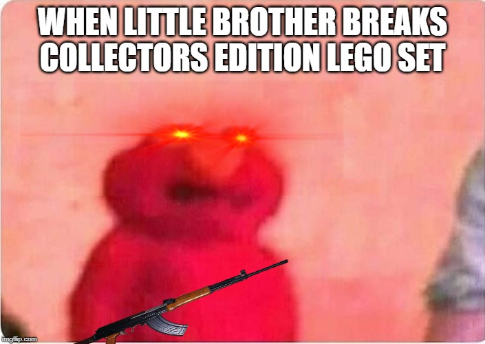 Sickened elmo | WHEN LITTLE BROTHER BREAKS COLLECTORS EDITION LEGO SET | image tagged in sickened elmo | made w/ Imgflip meme maker