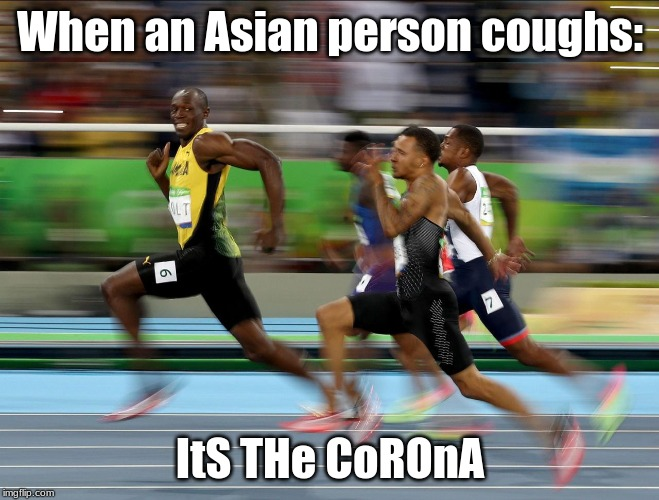 Usain Bolt running |  When an Asian person coughs:; ItS THe CoROnA | image tagged in usain bolt running | made w/ Imgflip meme maker