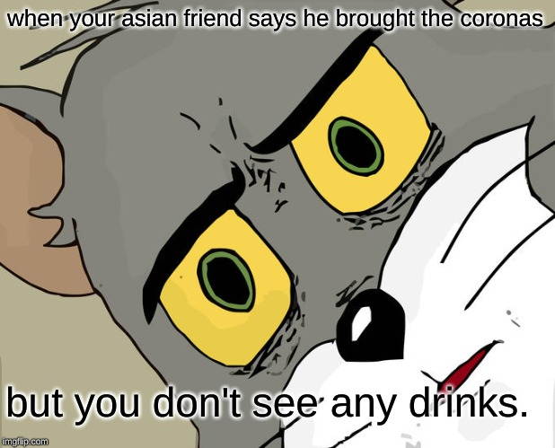 Unsettled Tom Meme | when your asian friend says he brought the coronas but you don't see any drinks. | image tagged in memes,unsettled tom | made w/ Imgflip meme maker