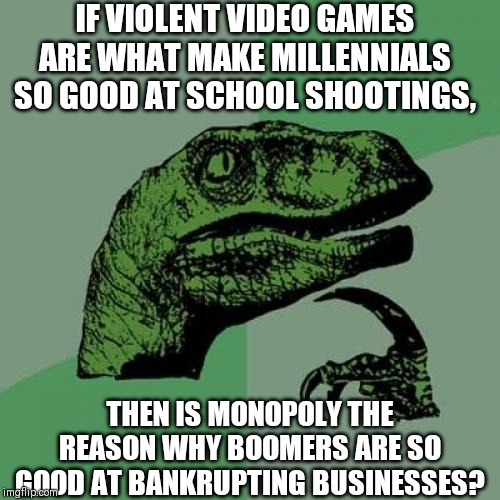 Philosoraptor Meme | IF VIOLENT VIDEO GAMES ARE WHAT MAKE MILLENNIALS SO GOOD AT SCHOOL SHOOTINGS, THEN IS MONOPOLY THE REASON WHY BOOMERS ARE SO GOOD AT BANKRUP | image tagged in memes,philosoraptor | made w/ Imgflip meme maker