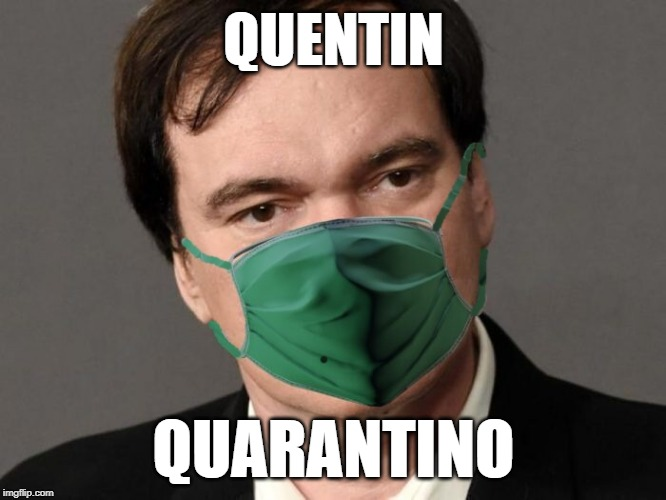 Even Hollwood isn't immune |  QUENTIN; QUARANTINO | image tagged in quentin tarantino | made w/ Imgflip meme maker