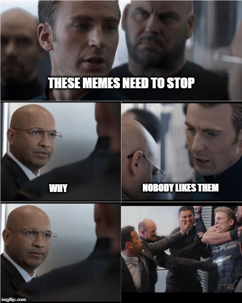 Captain America Bad Joke | THESE MEMES NEED TO STOP WHY NOBODY LIKES THEM | image tagged in captain america bad joke | made w/ Imgflip meme maker