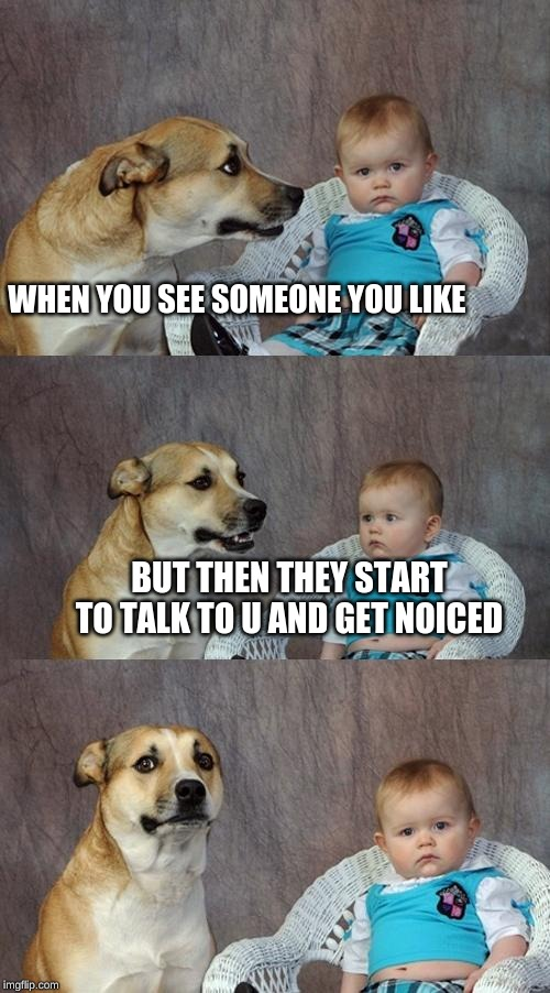 Dad Joke Dog Meme | WHEN YOU SEE SOMEONE YOU LIKE BUT THEN THEY START TO TALK TO U AND GET NOICED | image tagged in memes,dad joke dog | made w/ Imgflip meme maker