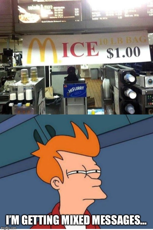 You won't see me there.. | I'M GETTING MIXED MESSAGES... | image tagged in futurama fry,memes,funny,funny memes,mcdonalds | made w/ Imgflip meme maker