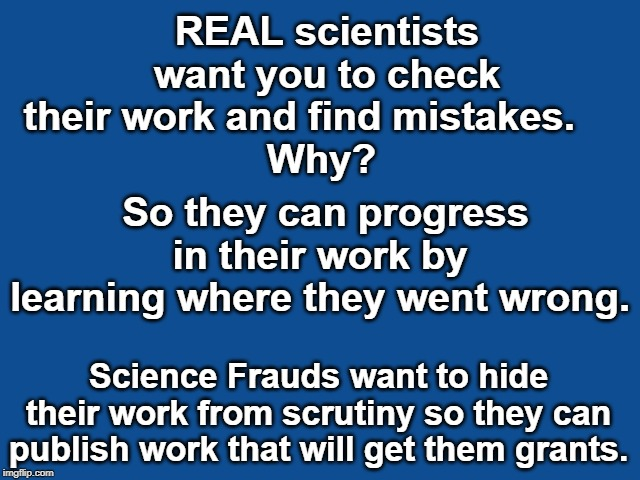 Science is becoming corrupted by a system that funds them for control and push forth agendas. |  REAL scientists want you to check their work and find mistakes.      Why? So they can progress in their work by learning where they went wrong. Science Frauds want to hide their work from scrutiny so they can publish work that will get them grants. | image tagged in slate blue solid color background,climate change,climate fraud,science fraud,micheal mann,phil jones | made w/ Imgflip meme maker