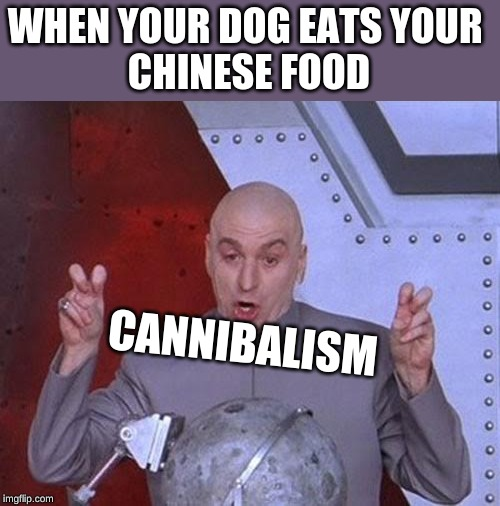 Dr Evil Laser Meme | WHEN YOUR DOG EATS YOUR CHINESE FOOD CANNIBALISM | image tagged in memes,dr evil laser | made w/ Imgflip meme maker