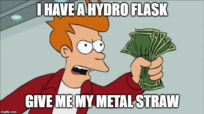 Shut Up And Take My Money Fry |  I HAVE A HYDRO FLASK; GIVE ME MY METAL STRAW | image tagged in memes,shut up and take my money fry | made w/ Imgflip meme maker