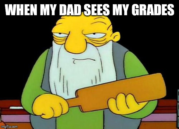 That's a paddlin' |  WHEN MY DAD SEES MY GRADES | image tagged in memes,that's a paddlin' | made w/ Imgflip meme maker