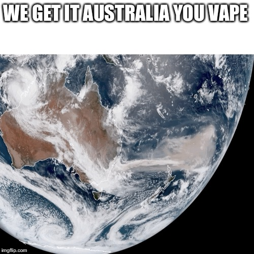 WE GET IT AUSTRALIA YOU VAPE | image tagged in fire,australia | made w/ Imgflip meme maker