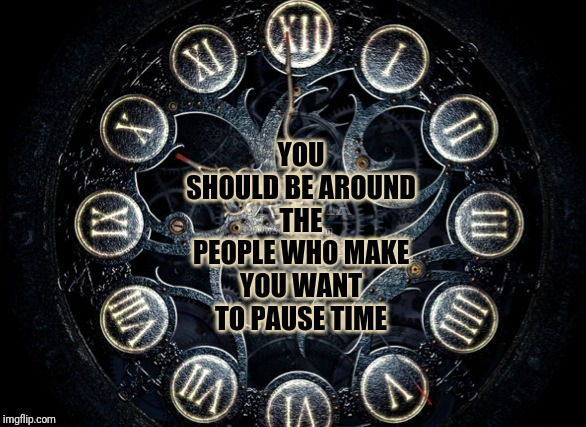 Don't Waste What You Can't Get Back! |  YOU SHOULD BE AROUND THE PEOPLE WHO MAKE YOU WANT TO PAUSE TIME | image tagged in time,love,relationships,passion,caring | made w/ Imgflip meme maker