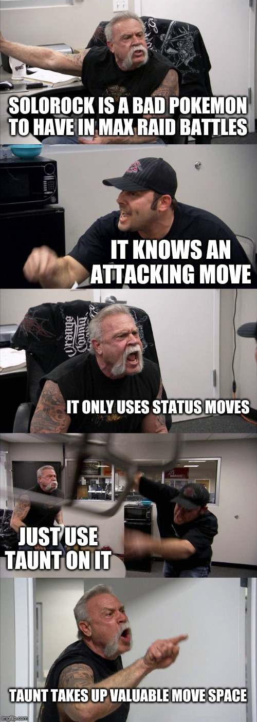 American Chopper Argument Meme | SOLOROCK IS A BAD POKEMON TO HAVE IN MAX RAID BATTLES IT KNOWS AN ATTACKING MOVE IT ONLY USES STATUS MOVES JUST USE TAUNT ON IT TAUNT TAKES  | image tagged in memes,american chopper argument | made w/ Imgflip meme maker
