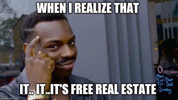 Roll Safe Think About It Meme | WHEN I REALIZE THAT IT.. IT..IT'S FREE REAL ESTATE | image tagged in memes,roll safe think about it | made w/ Imgflip meme maker