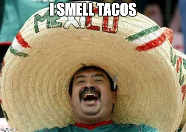 when mexican smell tacos | I SMELL TACOS | image tagged in mexican,tacos,deported | made w/ Imgflip meme maker