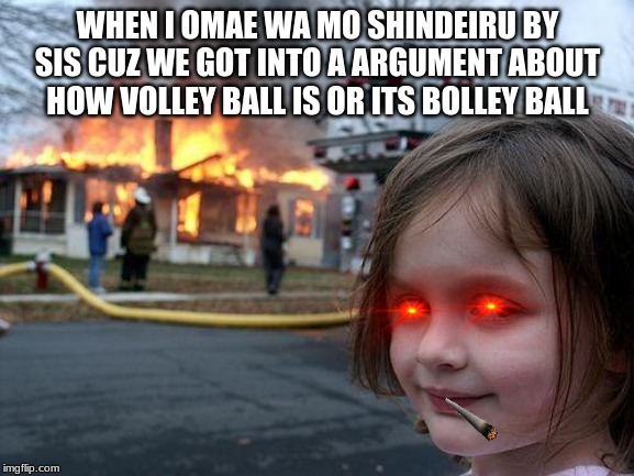 Disaster Girl |  WHEN I OMAE WA MO SHINDEIRU BY SIS CUZ WE GOT INTO A ARGUMENT ABOUT HOW VOLLEY BALL IS OR ITS BOLLEY BALL | image tagged in memes,disaster girl | made w/ Imgflip meme maker