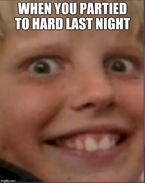 henrys death stare | WHEN YOU PARTIED TO HARD LAST NIGHT | image tagged in henrys death stare | made w/ Imgflip meme maker