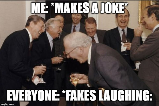 Laughing Men In Suits Meme | ME: *MAKES A JOKE* EVERYONE: *FAKES LAUGHING: | image tagged in memes,laughing men in suits | made w/ Imgflip meme maker