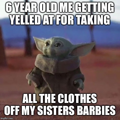 Baby Yoda | 6 YEAR OLD ME GETTING YELLED AT FOR TAKING ALL THE CLOTHES OFF MY SISTERS BARBIES | image tagged in baby yoda,funny,funny memes,dank memes,dank,dank meme | made w/ Imgflip meme maker
