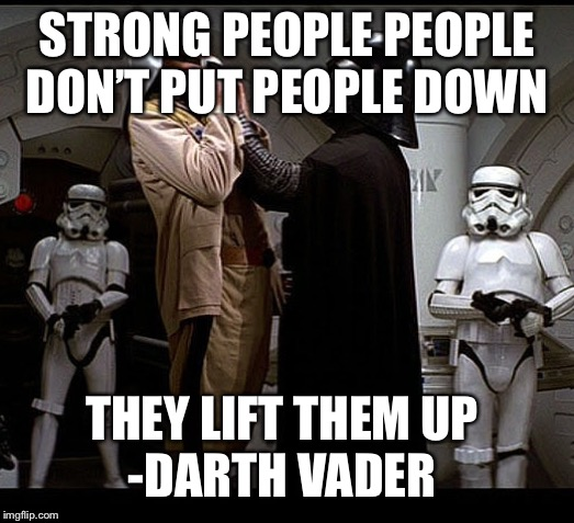 Darth Vader episode IV | STRONG PEOPLE PEOPLE DON'T PUT PEOPLE DOWN THEY LIFT THEM UP -DARTH VADER | image tagged in darth vader episode iv | made w/ Imgflip meme maker