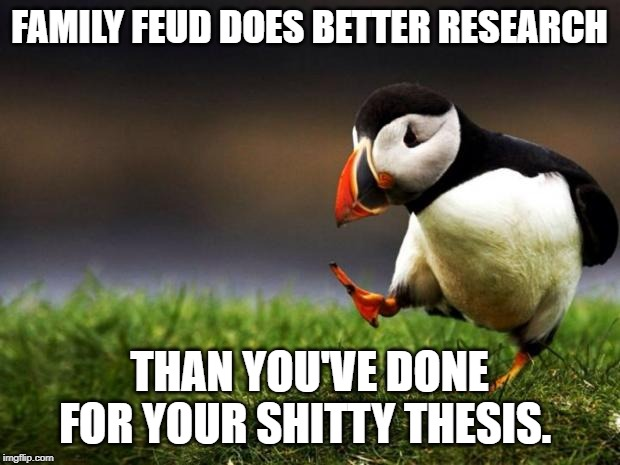 Unpopular Opinion Puffin Meme | FAMILY FEUD DOES BETTER RESEARCH THAN YOU'VE DONE FOR YOUR SHITTY THESIS. | image tagged in memes,unpopular opinion puffin | made w/ Imgflip meme maker