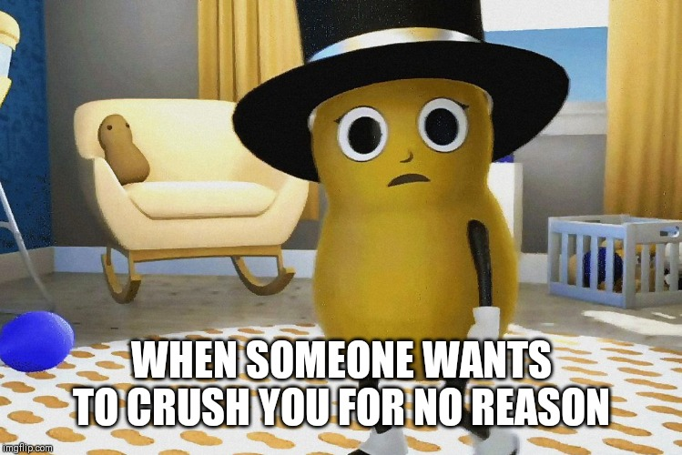 Seriously Twitter, CHILL OUT! #ProtectBabyNut #BabyNut | WHEN SOMEONE WANTS TO CRUSH YOU FOR NO REASON | image tagged in shocked baby mr peanut,baby mr peanut,mr peanut,planters,memes | made w/ Imgflip meme maker
