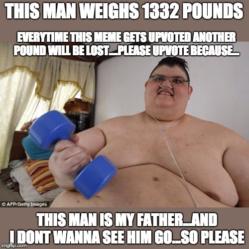 i just want him to see me graduate and go off to college and perhaps his own grandkids later | THIS MAN WEIGHS 1332 POUNDS EVERYTIME THIS MEME GETS UPVOTED ANOTHER POUND WILL BE LOST....PLEASE UPVOTE BECAUSE... THIS MAN IS MY FATHER... | image tagged in please,dad | made w/ Imgflip meme maker