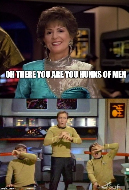 Not Lwaxana! |  OH THERE YOU ARE YOU HUNKS OF MEN | image tagged in star trek gasp | made w/ Imgflip meme maker