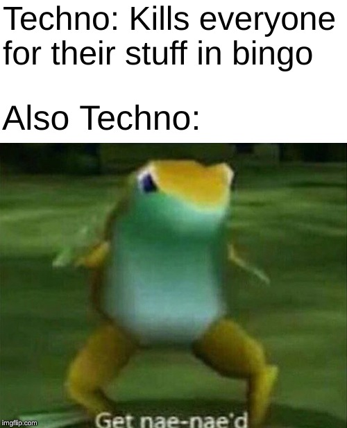 technoblade never dies |  Techno: Kills everyone for their stuff in bingo; Also Techno: | image tagged in get nae-nae'd,memes,technoblade | made w/ Imgflip meme maker