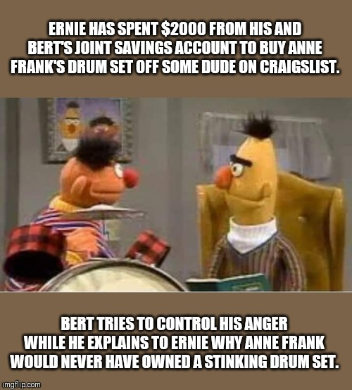 You What? |  ERNIE HAS SPENT $2000 FROM HIS AND BERT'S JOINT SAVINGS ACCOUNT TO BUY ANNE FRANK'S DRUM SET OFF SOME DUDE ON CRAIGSLIST. BERT TRIES TO CONTROL HIS ANGER WHILE HE EXPLAINS TO ERNIE WHY ANNE FRANK WOULD NEVER HAVE OWNED A STINKING DRUM SET. | image tagged in bert and ernie,sesame street,anne frank,drums | made w/ Imgflip meme maker
